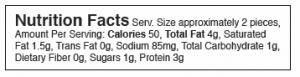 Nutrition Facts Serv. Size approximately 2 pieces, Amount Per Serving: Calories 50, Total Fat 4g, Saturated Fat 1.5g, Trans Fat 0g, Sodium 85mg, Total Carbohydrate 1g, Dietary Fiber 0g, Sugars 1g, Protein 3g