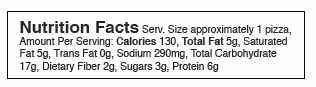 Nutrition Facts Serv. Size approximately 1 pizza, Amount Per Serving: Calories 130, Total Fat 5g, Saturated Fat 5g, Trans Fat 0g, Sodium 290mg, Total Carbohydrate 17g, Dietary Fiber 2g, Sugars 3g, Protein 6g