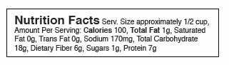 Nutrition Facts Serv. Size approximately 1/2 cup, Amount Per Serving: Calories 100, Total Fat 1g, Saturated Fat 0g, Trans Fat 0g, Sodium 170mg, Total Carbohydrate 18g, Dietary Fiber 6g, Sugars 1g, Protein 7g